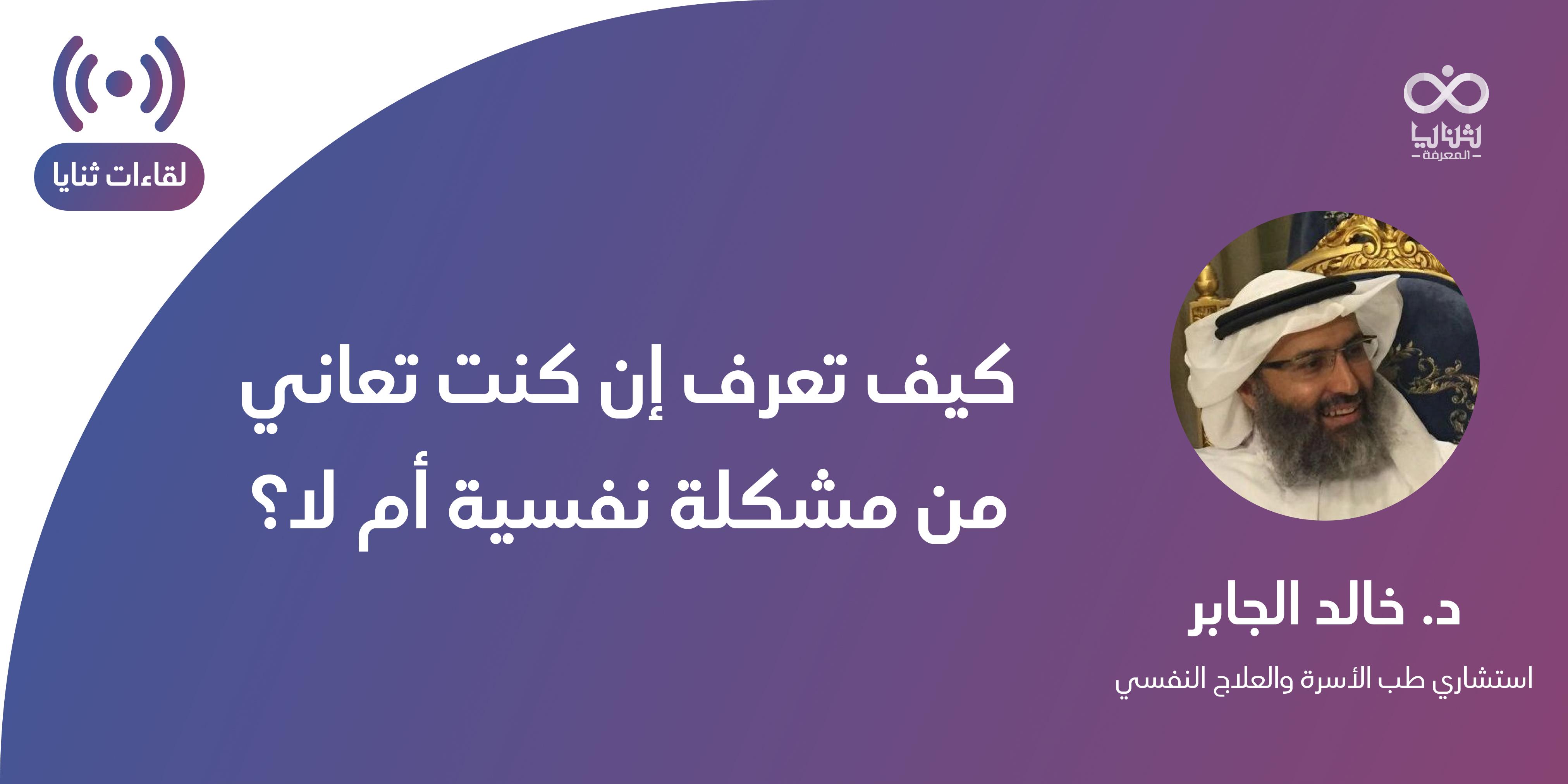 د. خالد الجابر - #لقاءات_ثنايا: كيف تعرف إن كنت تعاني من مشكلة نفسية أم لا؟